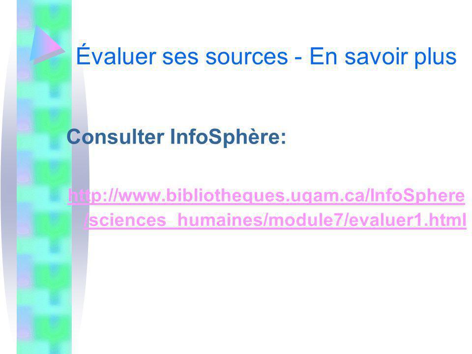 Évaluer ses sources - En savoir plus Consulter InfoSphère: http://www.bibliotheques.uqam.ca/InfoSphere /sciences_humaines/module7/evaluer1.html