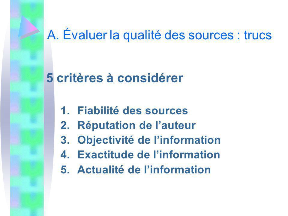 A. Évaluer la qualité des sources : trucs 5 critères à considérer 1.Fiabilité des sources 2.Réputation de lauteur 3.Objectivité de linformation 4.Exac
