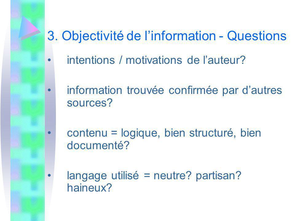3. Objectivité de linformation - Questions intentions / motivations de lauteur? information trouvée confirmée par dautres sources? contenu = logique,