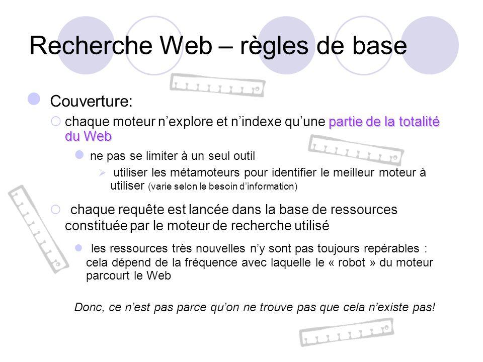 Recherche Web – règles de base Couverture: partie de la totalité du Web chaque moteur nexplore et nindexe quune partie de la totalité du Web ne pas se limiter à un seul outil utiliser les métamoteurs pour identifier le meilleur moteur à utiliser (varie selon le besoin dinformation) chaque requête est lancée dans la base de ressources constituée par le moteur de recherche utilisé les ressources très nouvelles ny sont pas toujours repérables : cela dépend de la fréquence avec laquelle le « robot » du moteur parcourt le Web Donc, ce nest pas parce quon ne trouve pas que cela nexiste pas!