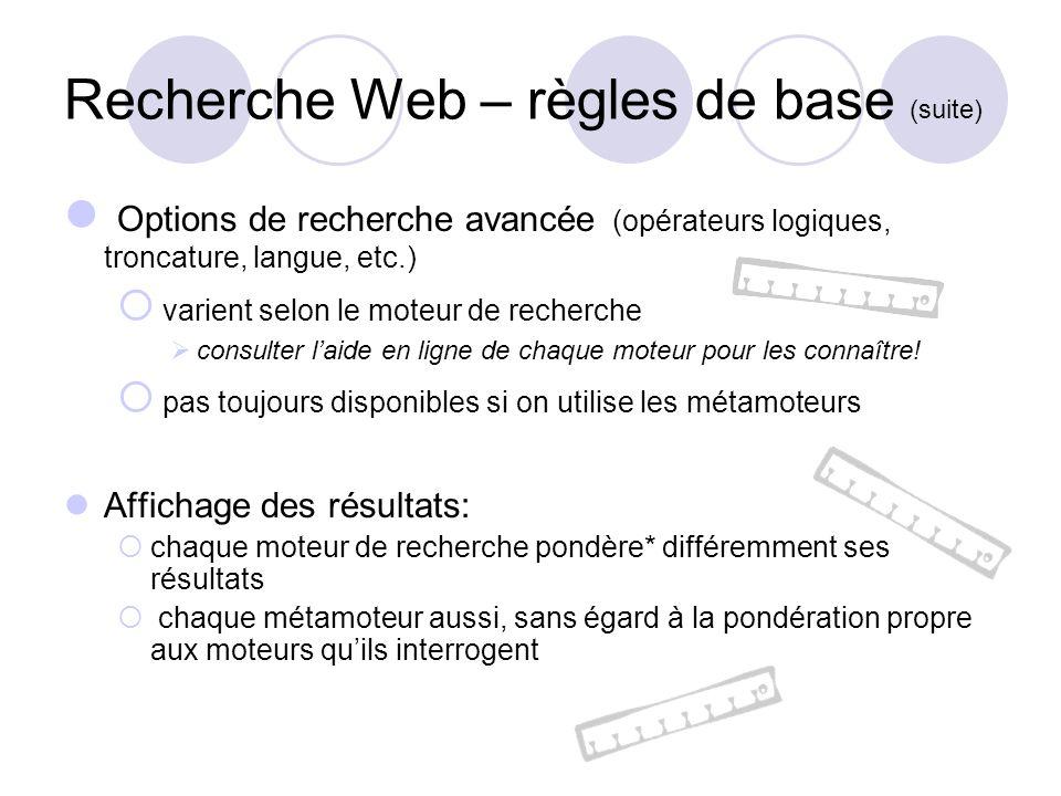 Recherche Web – règles de base (suite) Options de recherche avancée (opérateurs logiques, troncature, langue, etc.) varient selon le moteur de recherche consulter laide en ligne de chaque moteur pour les connaître.