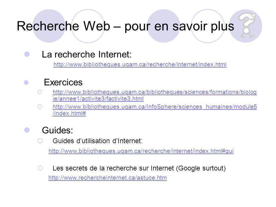 Recherche Web – pour en savoir plus La recherche Internet: http://www.bibliotheques.uqam.ca/recherche/internet/index.html Exercices http://www.bibliotheques.uqam.ca/bibliotheques/sciences/formations/biolog ie/annee1/activite3/factivite3.html http://www.bibliotheques.uqam.ca/bibliotheques/sciences/formations/biolog ie/annee1/activite3/factivite3.html http://www.bibliotheques.uqam.ca/InfoSphere/sciences_humaines/module5 /index.html# http://www.bibliotheques.uqam.ca/InfoSphere/sciences_humaines/module5 /index.html# Guides: Guides dutilisation dInternet: http://www.bibliotheques.uqam.ca/recherche/internet/index.html#gui Les secrets de la recherche sur Internet (Google surtout) http://www.rechercheinternet.ca/astuce.htm