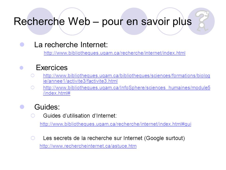 Recherche Web – pour en savoir plus La recherche Internet: http://www.bibliotheques.uqam.ca/recherche/internet/index.html Exercices http://www.bibliot