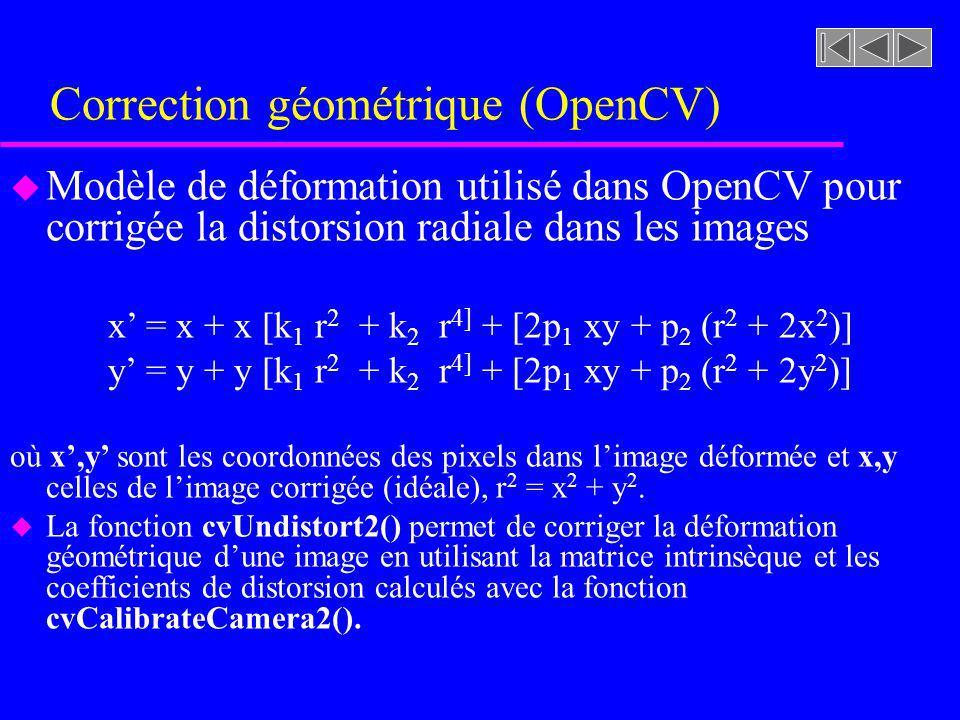 Correction géométrique (OpenCV) u Modèle de déformation utilisé dans OpenCV pour corrigée la distorsion radiale dans les images x = x + x [k 1 r 2 + k