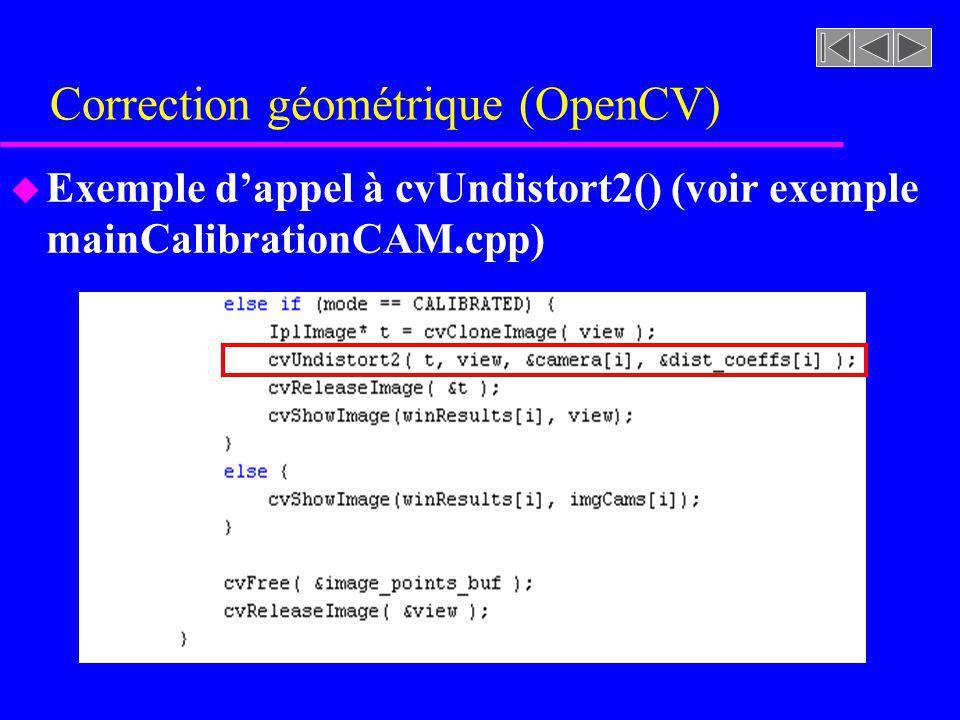 Correction géométrique (OpenCV) u Exemple dappel à cvUndistort2() (voir exemple mainCalibrationCAM.cpp)