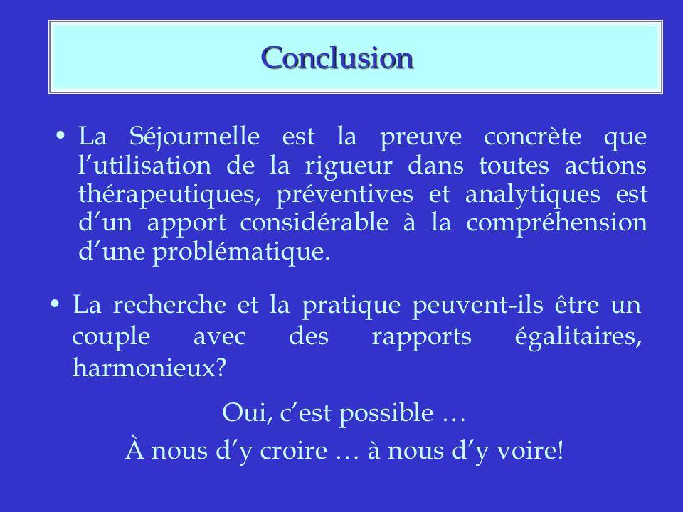 Conclusion Conclusion La Séjournelle est la preuve concrète que lutilisation de la rigueur dans toutes actions thérapeutiques, préventives et analytiques est dun apport considérable à la compréhension dune problématique.
