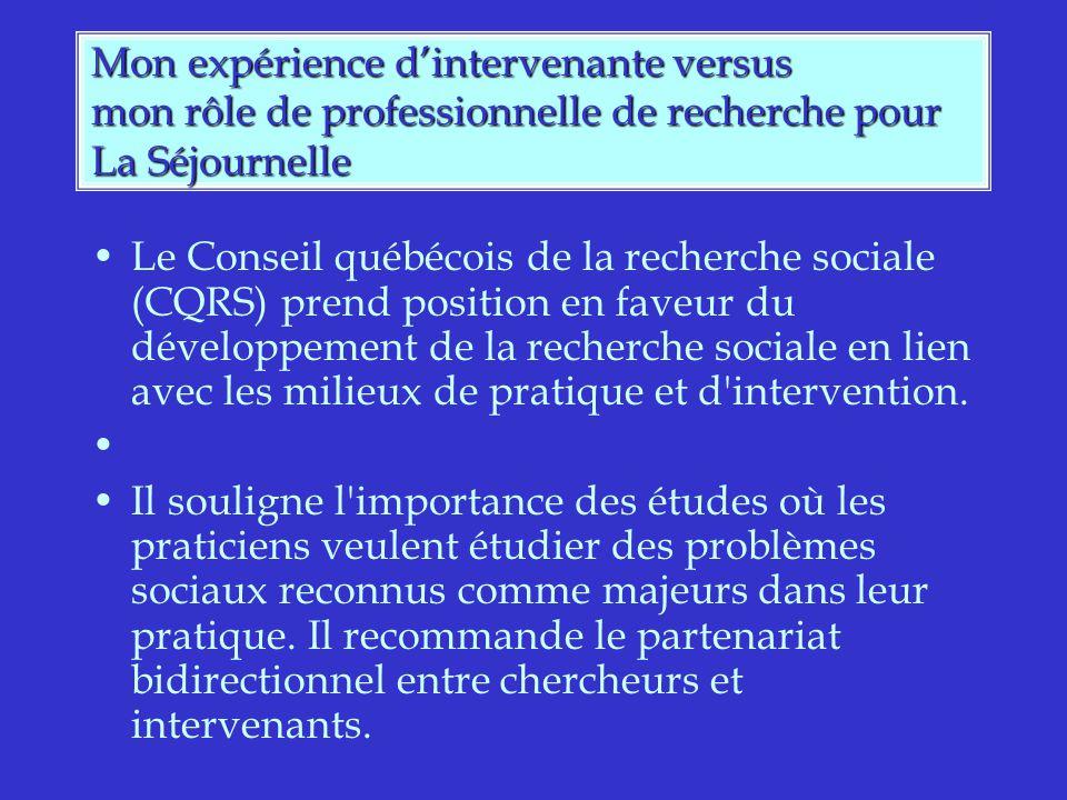 Mon expérience dintervenante versus mon rôle de professionnelle de recherche pour La Séjournelle Le Conseil québécois de la recherche sociale (CQRS) prend position en faveur du développement de la recherche sociale en lien avec les milieux de pratique et d intervention.