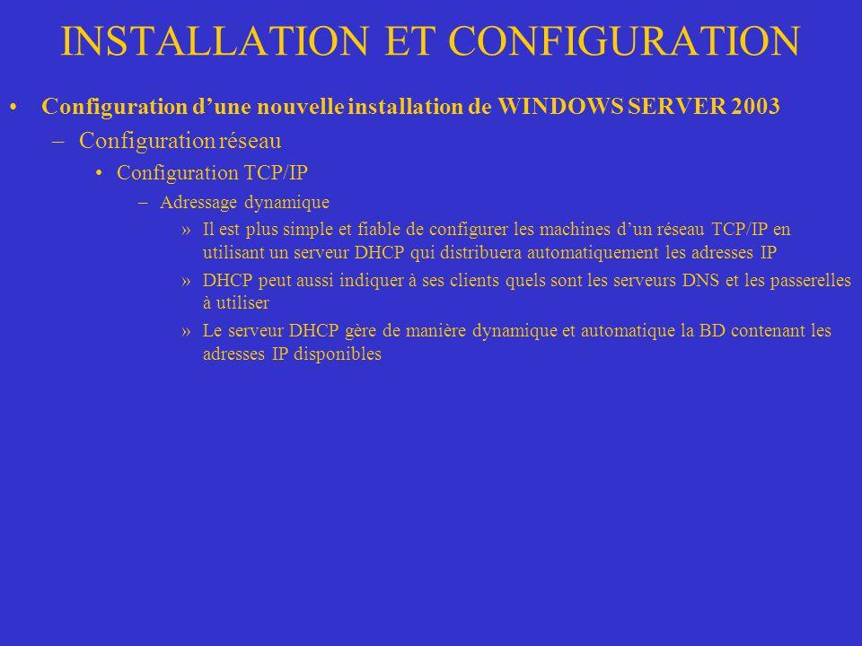 INSTALLATION ET CONFIGURATION Configuration dune nouvelle installation de WINDOWS SERVER 2003 –Configuration réseau Configuration TCP/IP –Adressage dy