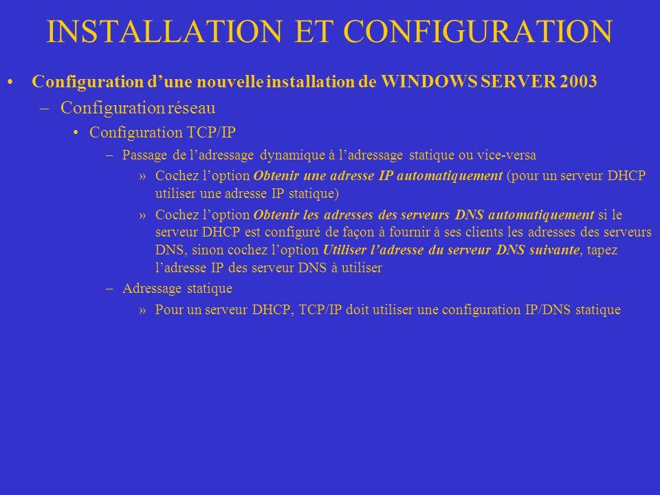 INSTALLATION ET CONFIGURATION Configuration dune nouvelle installation de WINDOWS SERVER 2003 –Configuration réseau Configuration TCP/IP –Passage de l
