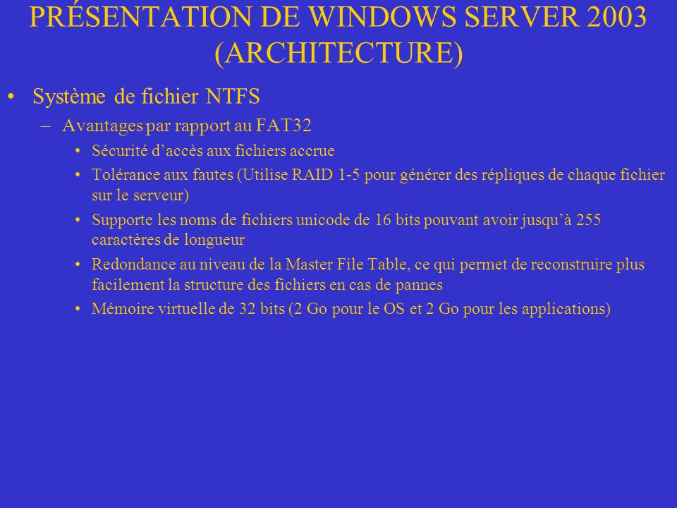 PRÉSENTATION DE WINDOWS SERVER 2003 (ARCHITECTURE) Système de fichier NTFS –Avantages par rapport au FAT32 Sécurité daccès aux fichiers accrue Toléran