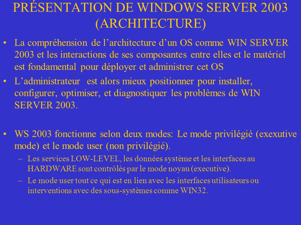 PRÉSENTATION DE WINDOWS SERVER 2003 (ARCHITECTURE) WS 2003 fonctionne selon deux modes: Le mode privilégié (exexutive mode) et le mode user (non privilégié).