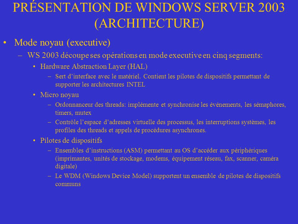 PRÉSENTATION DE WINDOWS SERVER 2003 (ARCHITECTURE) Mode noyau (executive) –WS 2003 découpe ses opérations en mode executive en cinq segments: Hardware Abstraction Layer (HAL) –Sert dinterface avec le matériel.