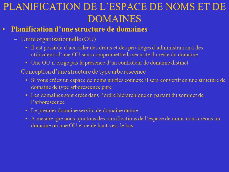 PLANIFICATION DE LESPACE DE NOMS ET DE DOMAINES Planification dune structure de domaines –Unité organisationnelle (OU) Il est possible daccorder des d