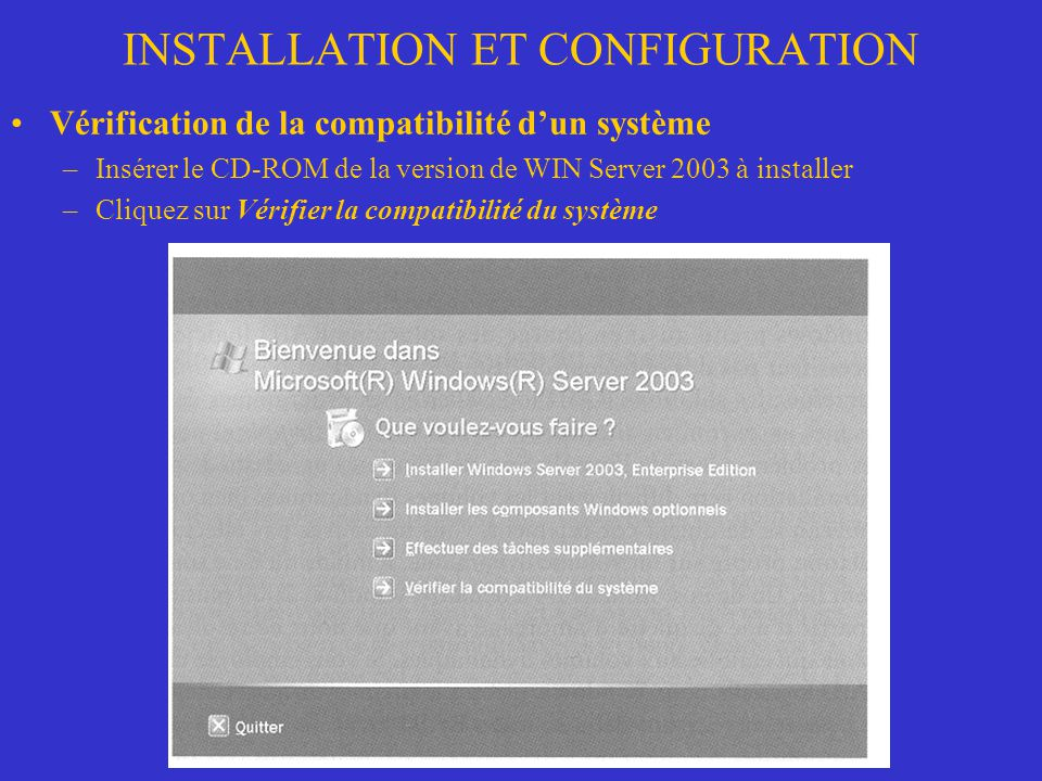 INSTALLATION ET CONFIGURATION Vérification de la compatibilité dun système –Insérer le CD-ROM de la version de WIN Server 2003 à installer –Cliquez su