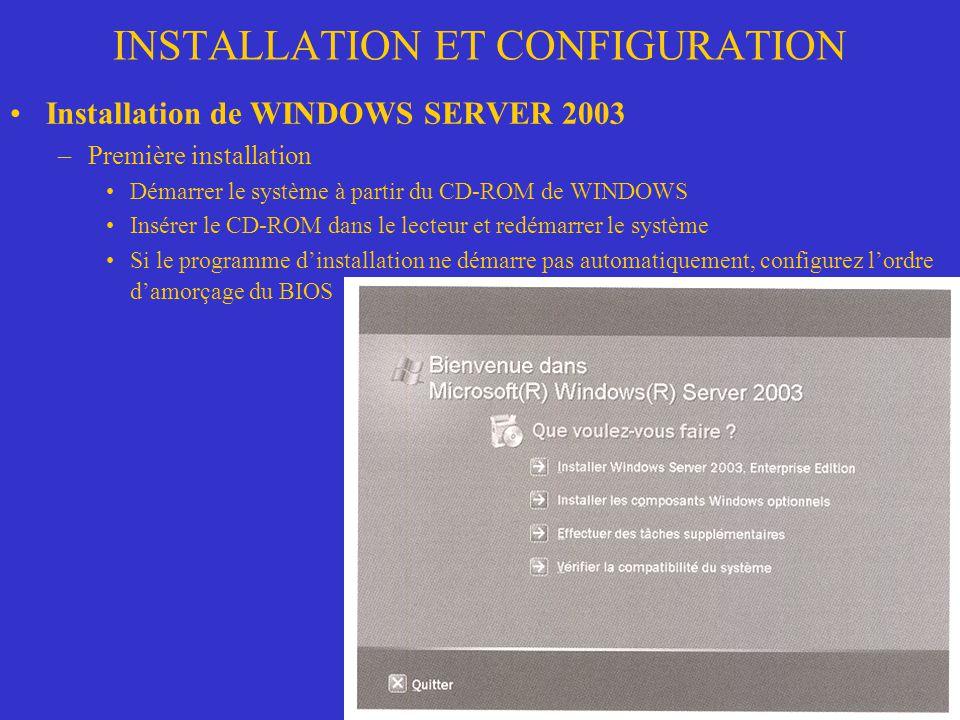 INSTALLATION ET CONFIGURATION Installation de WINDOWS SERVER 2003 –Première installation Démarrer le système à partir du CD-ROM de WINDOWS Insérer le