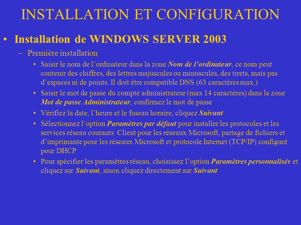 INSTALLATION ET CONFIGURATION Installation de WINDOWS SERVER 2003 –Première installation Saisir le nom de lordinateur dans la zone Nom de lordinateur,