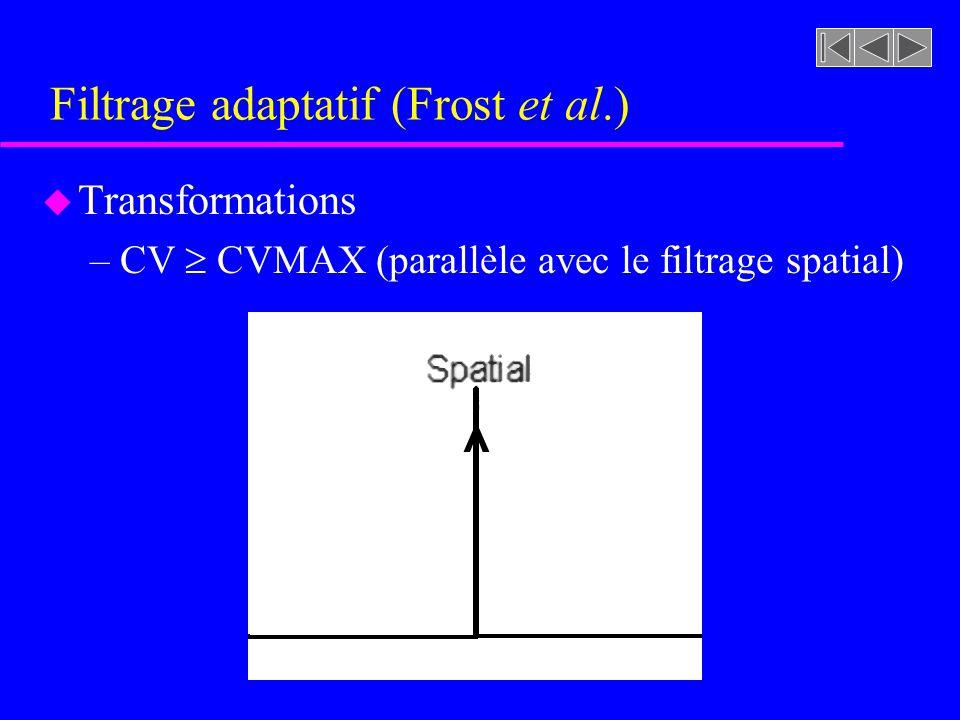 Filtrage adaptatif (Frost et al.) u Transformations –CV CVMAX »Le pixel considéré se trouve dans une zone hétérogène et fort probablement sur un contour (une transition de la fonction de luminance) »Pour conserver les arêtes et contours le plus intactes possi- bles il ne faut pas lisser ces pixels »La valeur numérique de ces pixels reste alors inchangée