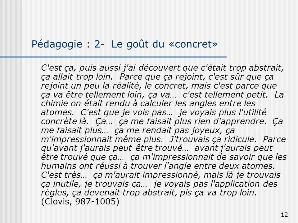 12 Pédagogie : 2- Le goût du «concret» C'est ça, puis aussi j'ai découvert que c'était trop abstrait, ça allait trop loin. Parce que ça rejoint, c'est