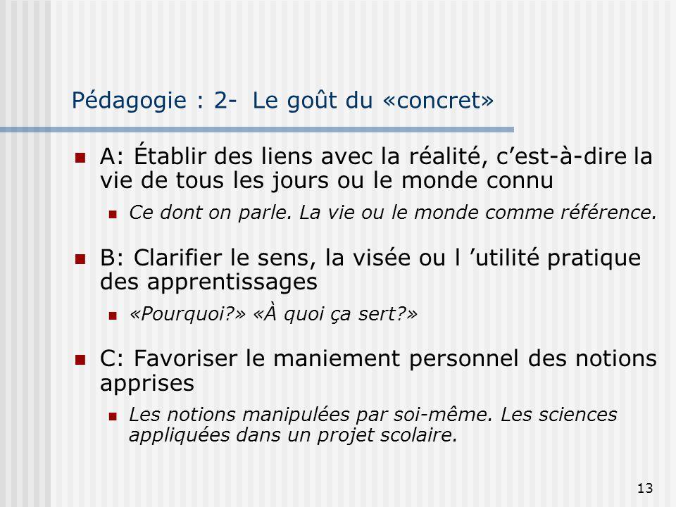 13 Pédagogie : 2- Le goût du «concret» A: Établir des liens avec la réalité, cest-à-dire la vie de tous les jours ou le monde connu Ce dont on parle.