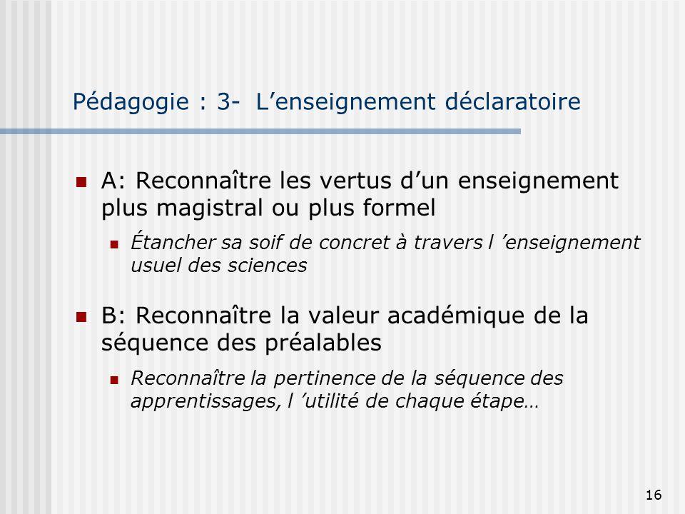 16 Pédagogie : 3- Lenseignement déclaratoire A: Reconnaître les vertus dun enseignement plus magistral ou plus formel Étancher sa soif de concret à tr