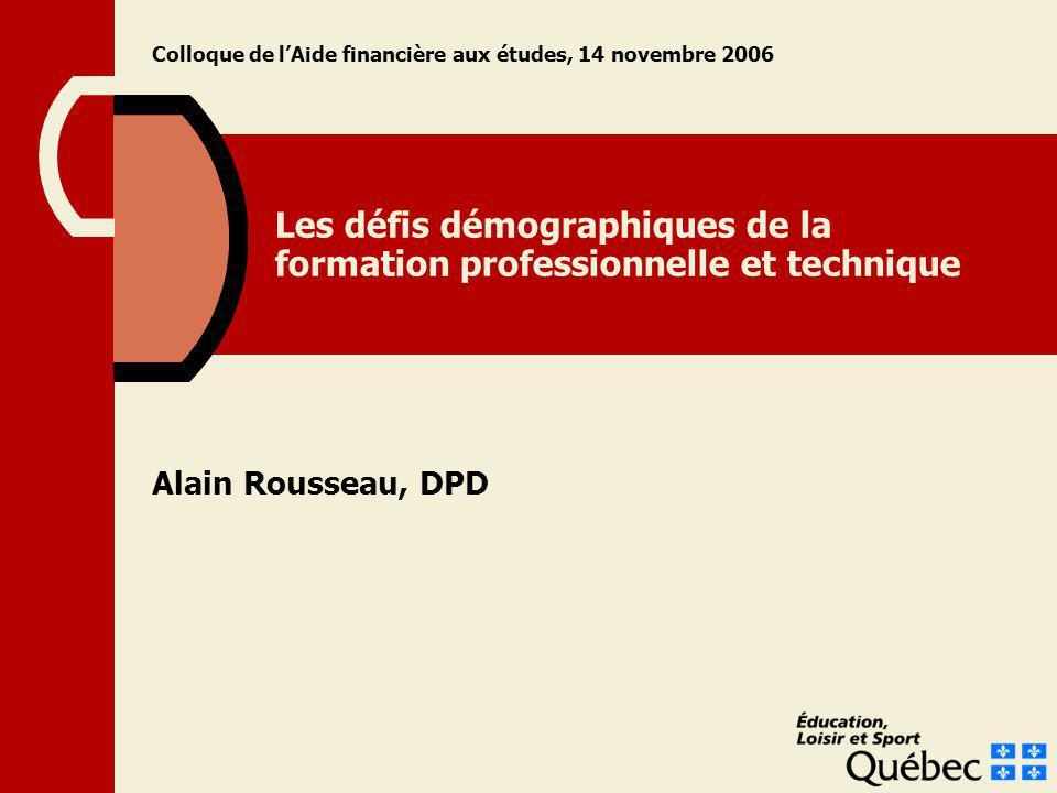 Les défis démographiques de la formation professionnelle et technique Alain Rousseau, DPD Colloque de lAide financière aux études, 14 novembre 2006