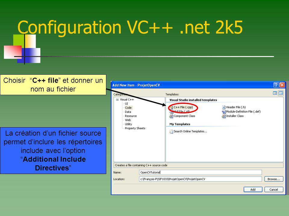 Configuration VC++.net 2k5 Choisir C++ file et donner un nom au fichier La création dun fichier source permet dinclure les répertoires include avec loptionAdditional Include Directives