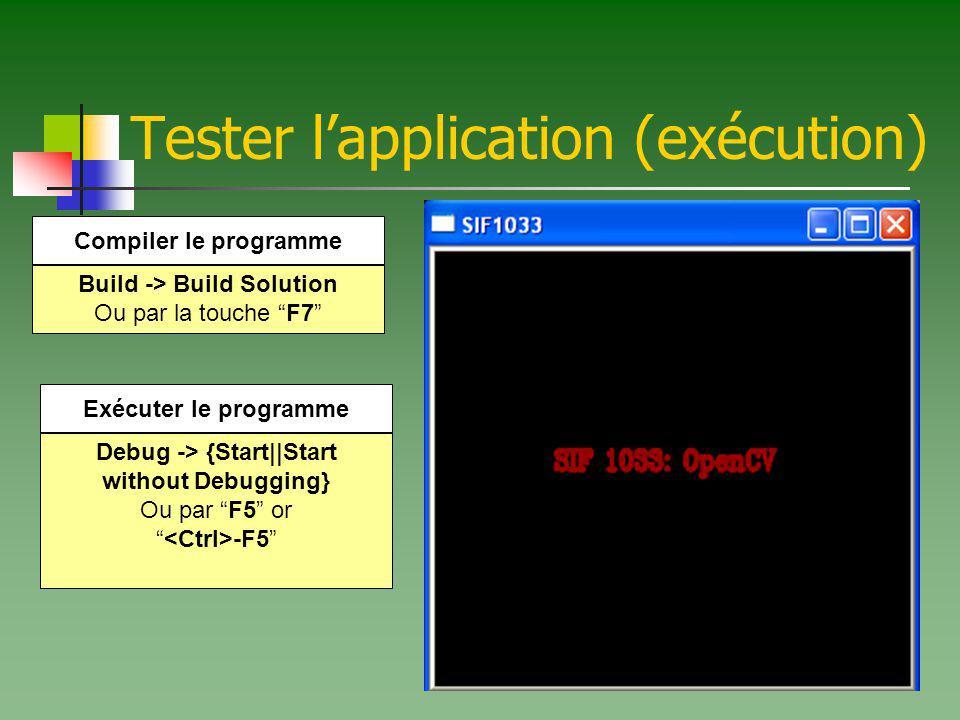 Tester lapplication (exécution) Build -> Build Solution Ou par la touche F7 Compiler le programme Debug -> {Start||Start without Debugging} Ou par F5 or -F5 Exécuter le programme