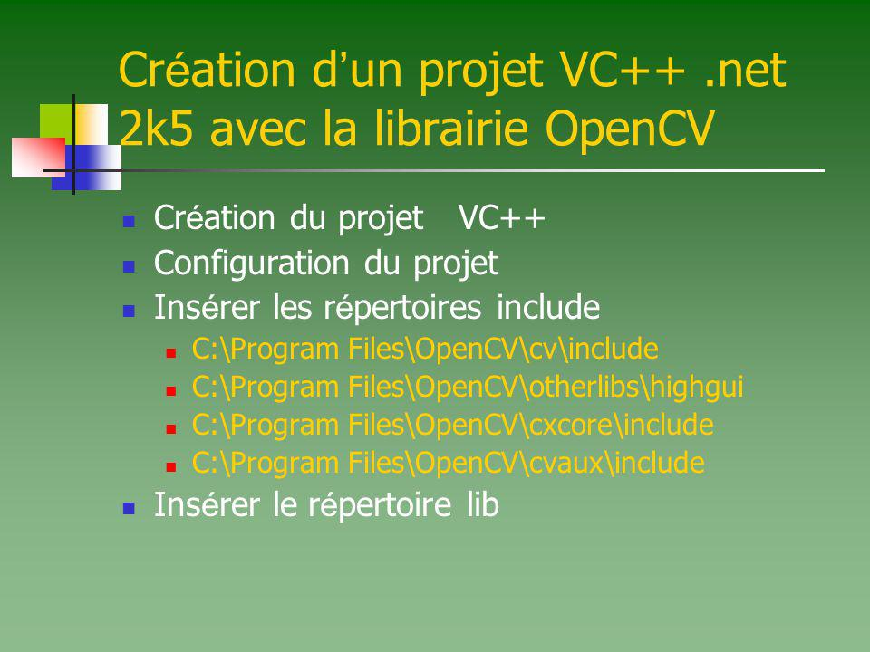 Cr é ation d un projet VC++.net 2k5 avec la librairie OpenCV Ins é rer les modules.lib C:\Program Files\OpenCV\lib\cv.lib C:\Program Files\OpenCV\lib\cvaux.lib C:\Program Files\OpenCV\lib\cxcore.lib C:\Program Files\OpenCV\lib\cvcam.lib C:\Program Files\OpenCV\lib\highgui.lib