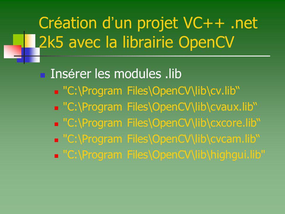 Cr é ation d un projet VC++.net 2k5 avec la librairie OpenCV Ins é rer les modules.lib C:\Program Files\OpenCV\lib\cv.lib C:\Program Files\OpenCV\lib\cvaux.lib C:\Program Files\OpenCV\lib\cxcore.lib C:\Program Files\OpenCV\lib\cvcam.lib C:\Program Files\OpenCV\lib\highgui.lib