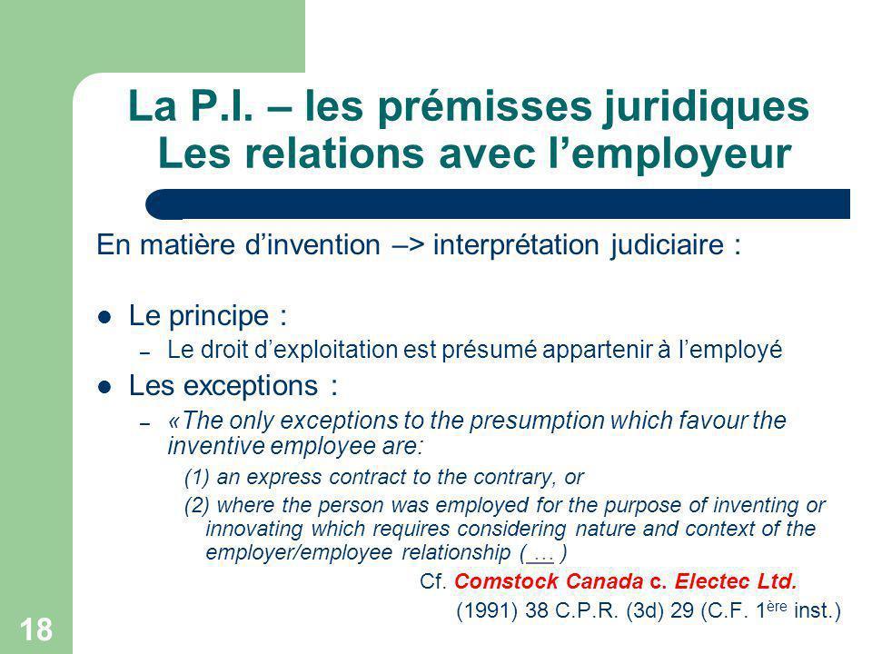 18 La P.I. – les prémisses juridiques Les relations avec lemployeur En matière dinvention –> interprétation judiciaire : Le principe : – Le droit dexp