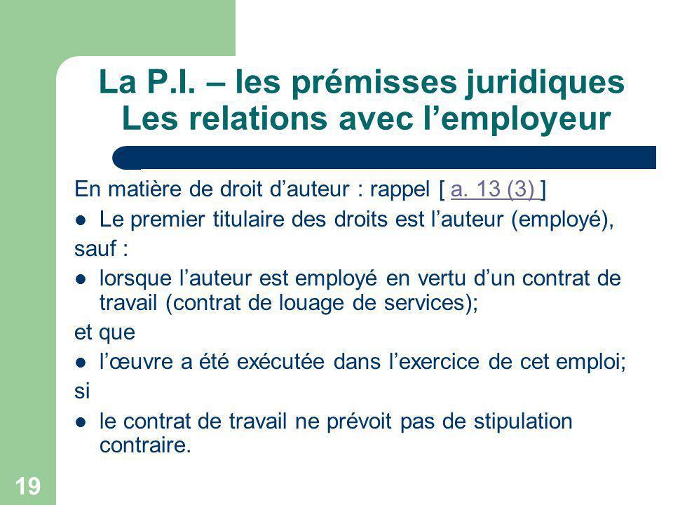 19 La P.I. – les prémisses juridiques Les relations avec lemployeur En matière de droit dauteur : rappel [ a. 13 (3) ]a. 13 (3) Le premier titulaire d
