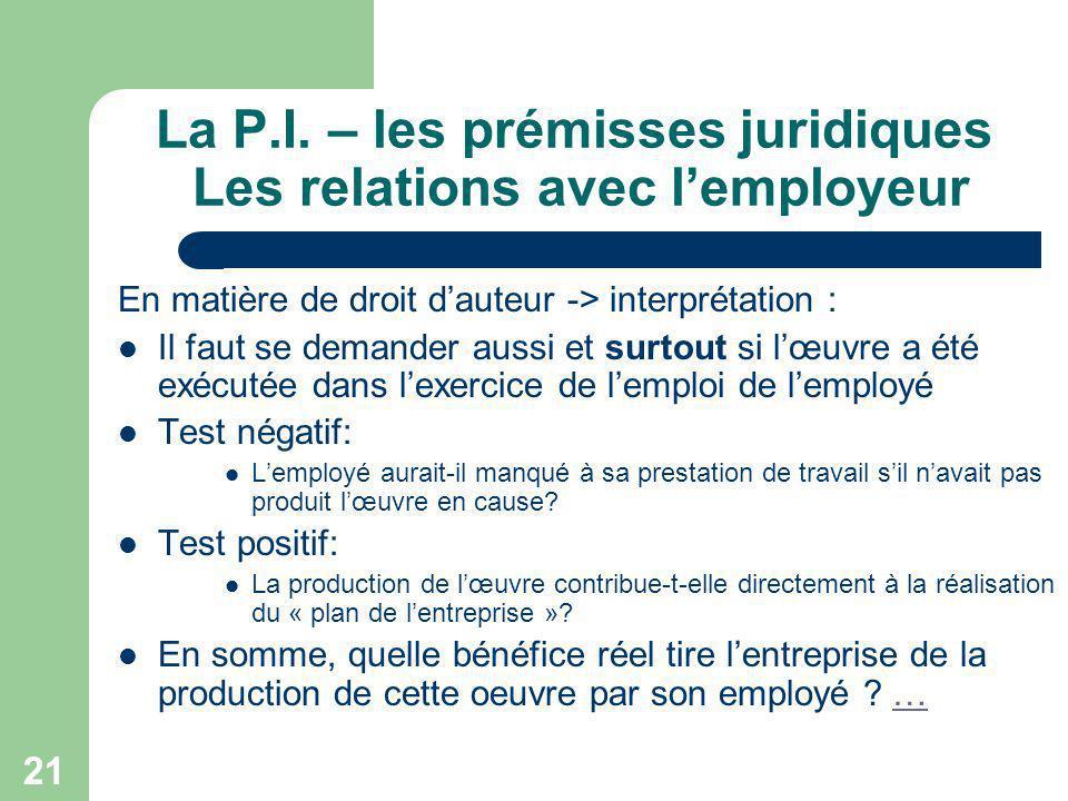 21 La P.I. – les prémisses juridiques Les relations avec lemployeur En matière de droit dauteur -> interprétation : Il faut se demander aussi et surto
