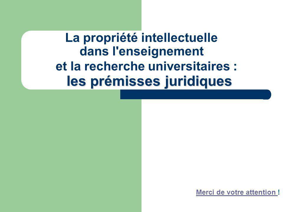 les prémissesjuridiques La propriété intellectuelle dans l'enseignement et la recherche universitaires : les prémisses juridiques Merci de votre atten