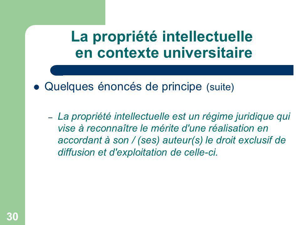 30 La propriété intellectuelle en contexte universitaire Quelques énoncés de principe (suite) – La propriété intellectuelle est un régime juridique qu