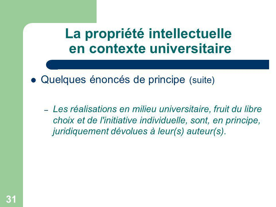 31 La propriété intellectuelle en contexte universitaire Quelques énoncés de principe (suite) – Les réalisations en milieu universitaire, fruit du lib