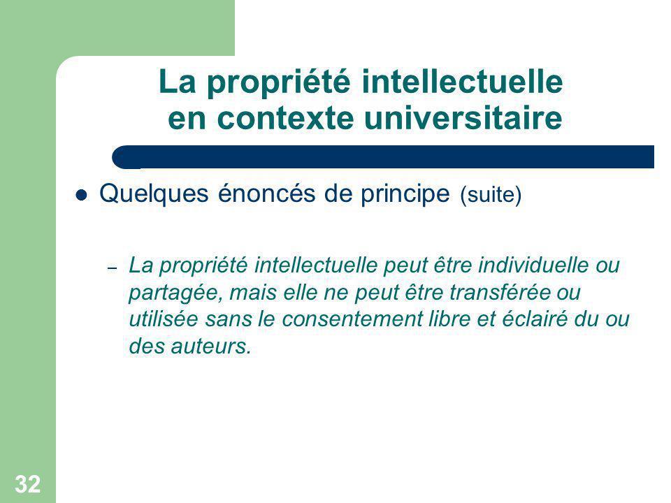 32 La propriété intellectuelle en contexte universitaire Quelques énoncés de principe (suite) – La propriété intellectuelle peut être individuelle ou