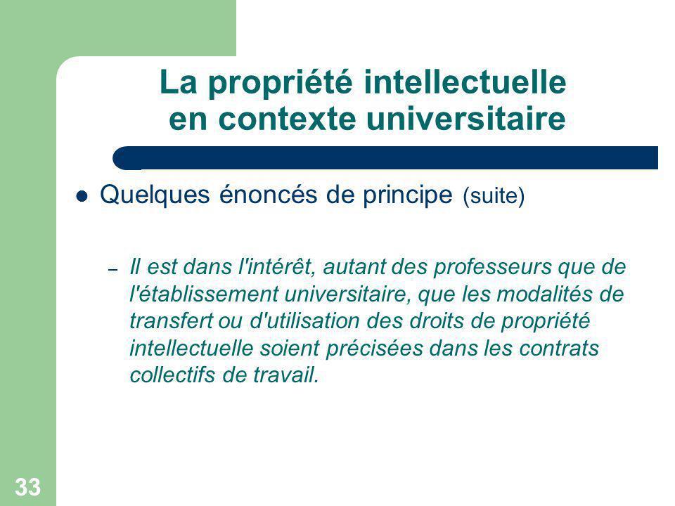 33 La propriété intellectuelle en contexte universitaire Quelques énoncés de principe (suite) – Il est dans l'intérêt, autant des professeurs que de l