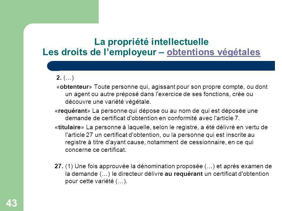 43 La propriété intellectuelle Les droits de lemployeur – obtentions végétalesobtentions végétales 2. (…) «obtenteur» Toute personne qui, agissant pou