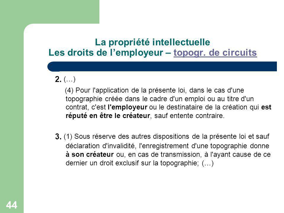 44 La propriété intellectuelle Les droits de lemployeur – topogr. de circuitstopogr. de circuits 2. (…) (4) Pour l'application de la présente loi, dan