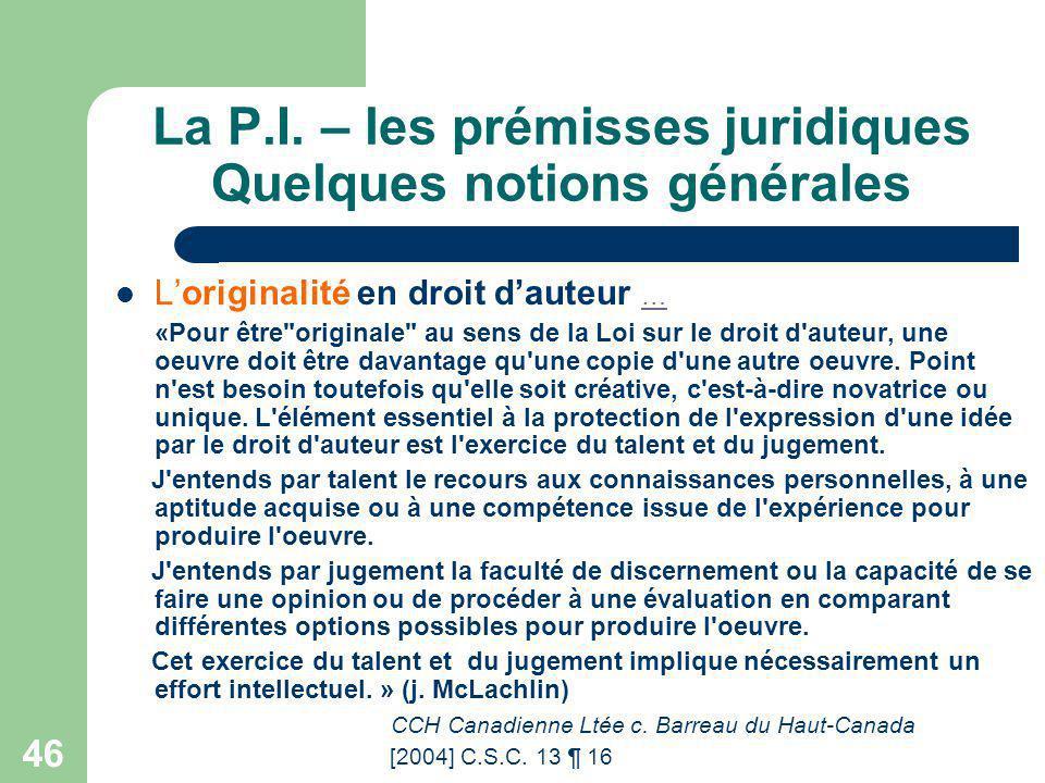 46 La P.I. – les prémisses juridiques Quelques notions générales Loriginalité en droit dauteur … … «Pour être