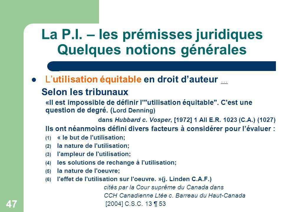 47 La P.I. – les prémisses juridiques Quelques notions générales Lutilisation équitable en droit dauteur … … Selon les tribunaux «Il est impossible de