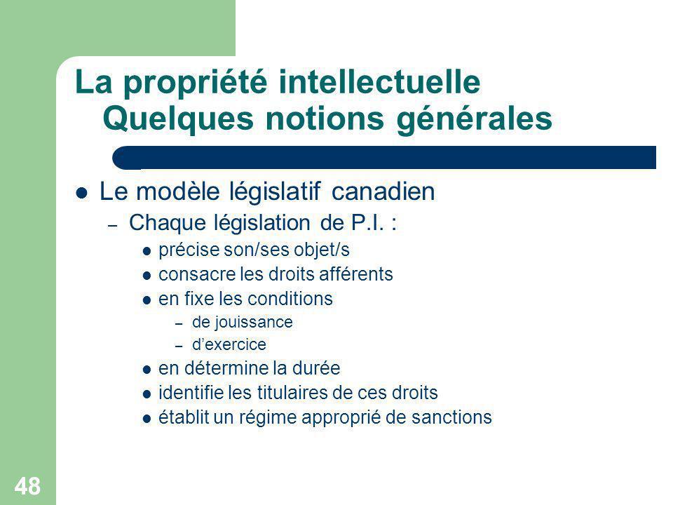 48 La propriété intellectuelle Quelques notions générales Le modèle législatif canadien – Chaque législation de P.I. : précise son/ses objet/s consacr