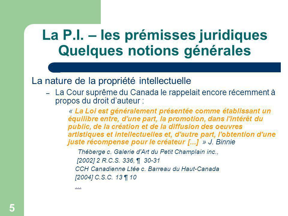 5 La P.I. – les prémisses juridiques Quelques notions générales La nature de la propriété intellectuelle – La Cour suprême du Canada le rappelait enco