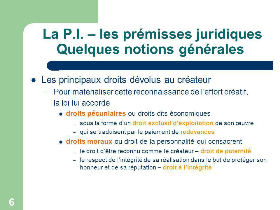 6 La P.I. – les prémisses juridiques Quelques notions générales Les principaux droits dévolus au créateur – Pour matérialiser cette reconnaissance de