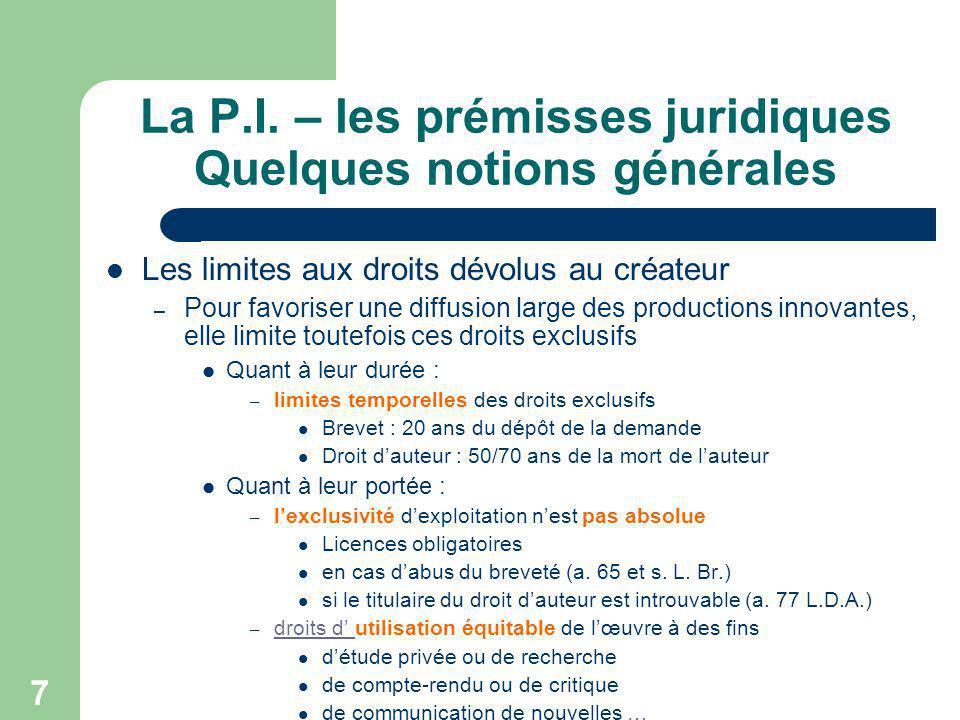 7 La P.I. – les prémisses juridiques Quelques notions générales Les limites aux droits dévolus au créateur – Pour favoriser une diffusion large des pr