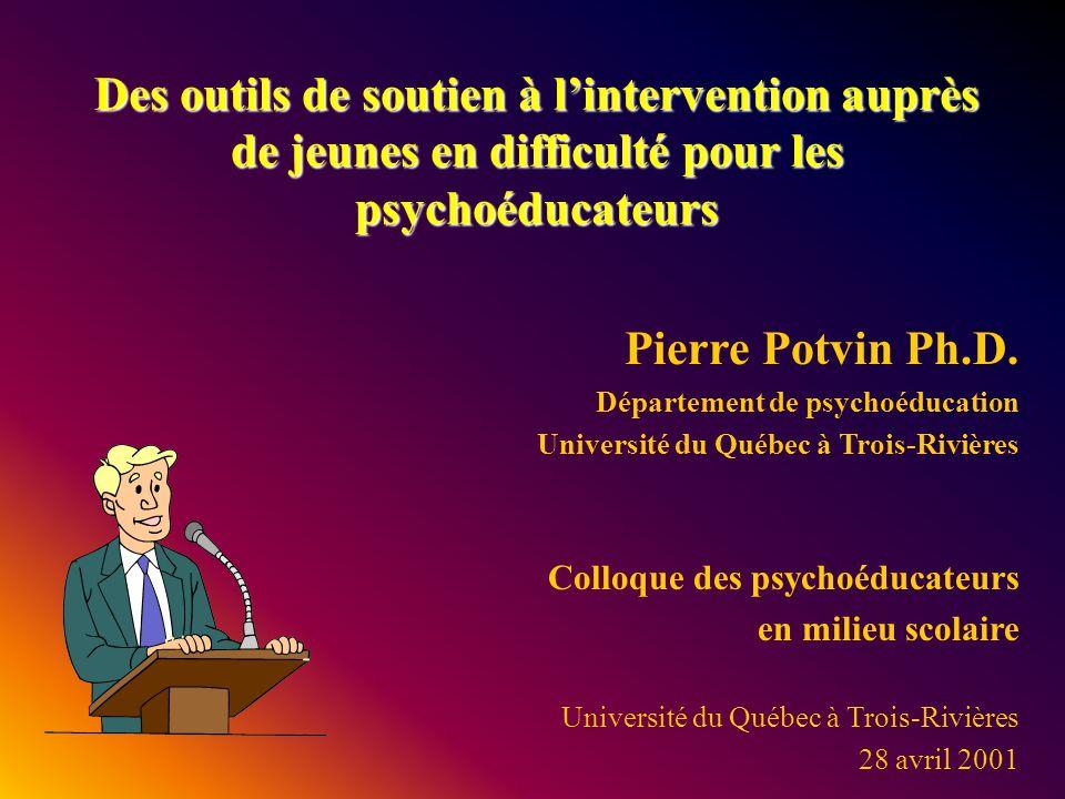 Des outils de soutien à lintervention auprès de jeunes en difficulté pour les psychoéducateurs Pierre Potvin Ph.D. Département de psychoéducation Univ