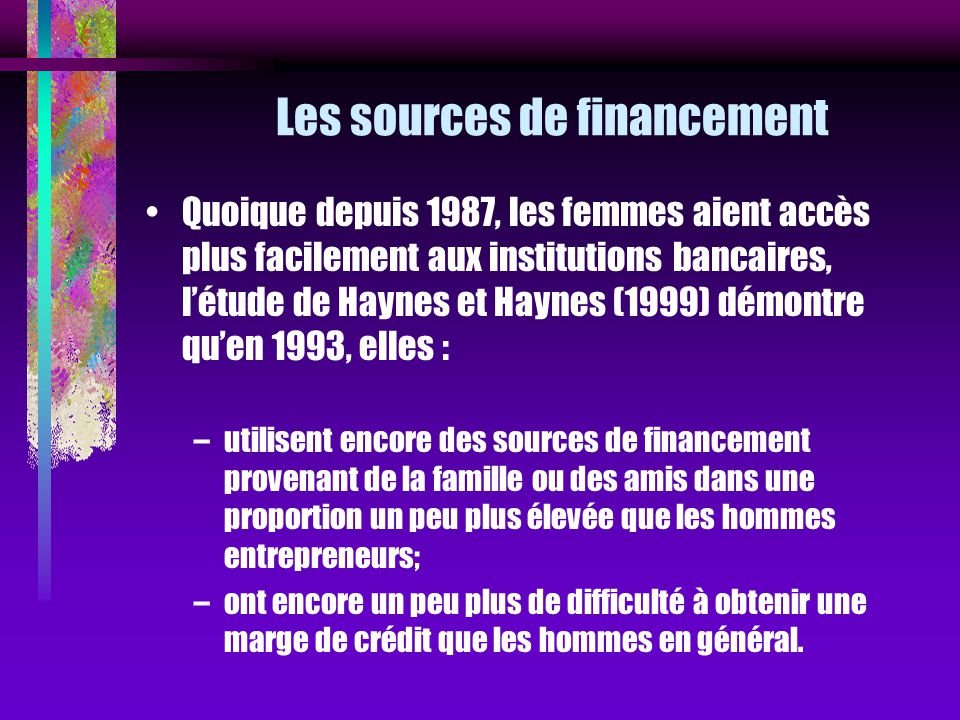Les sources de financement Quoique depuis 1987, les femmes aient accès plus facilement aux institutions bancaires, létude de Haynes et Haynes (1999) d