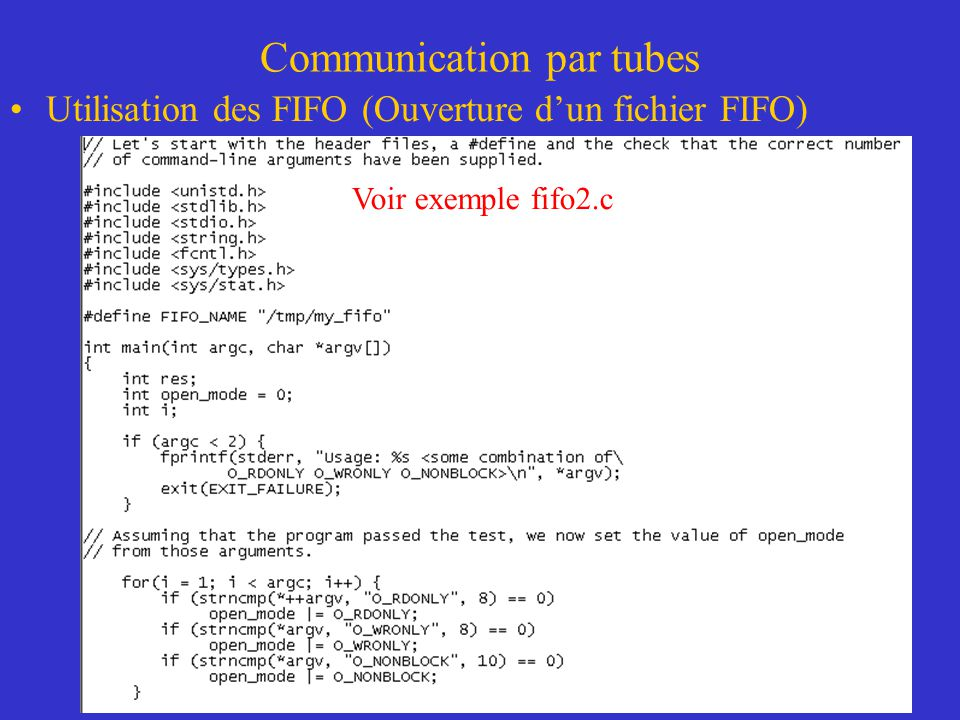 Communication par tubes Utilisation des FIFO (Ouverture dun fichier FIFO) Voir exemple fifo2.c