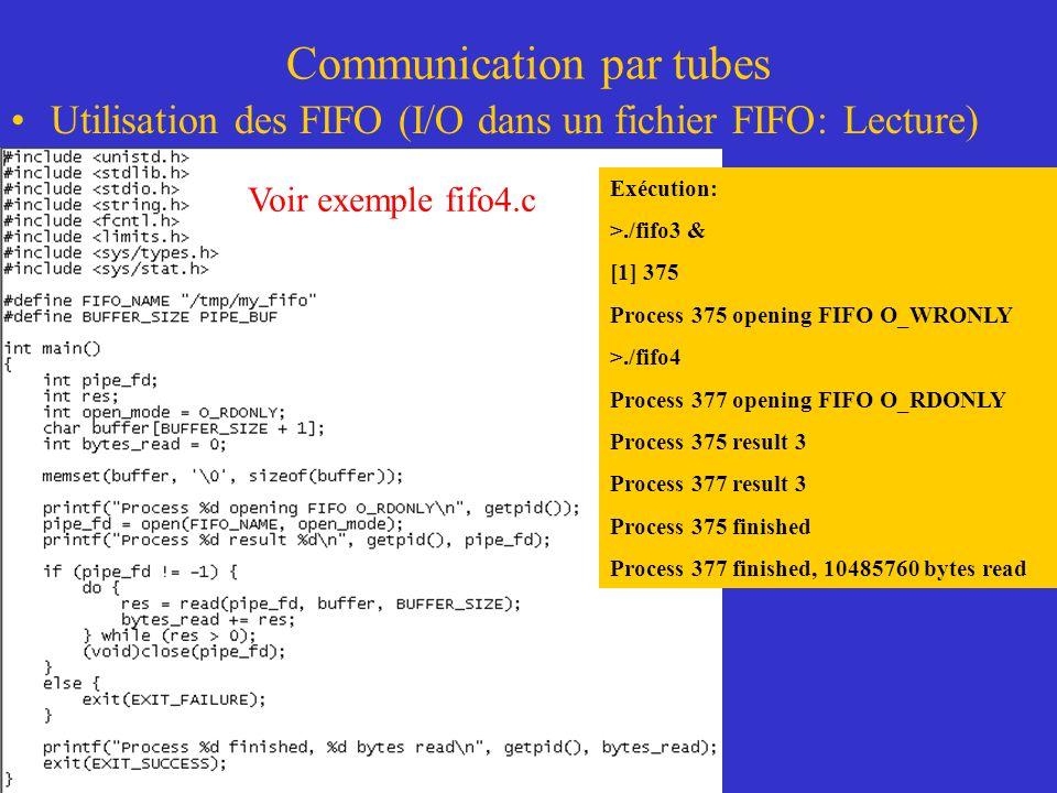 Communication par tubes Utilisation des FIFO (I/O dans un fichier FIFO: Lecture) Exécution: >./fifo3 & [1] 375 Process 375 opening FIFO O_WRONLY >./fifo4 Process 377 opening FIFO O_RDONLY Process 375 result 3 Process 377 result 3 Process 375 finished Process 377 finished, 10485760 bytes read Voir exemple fifo4.c
