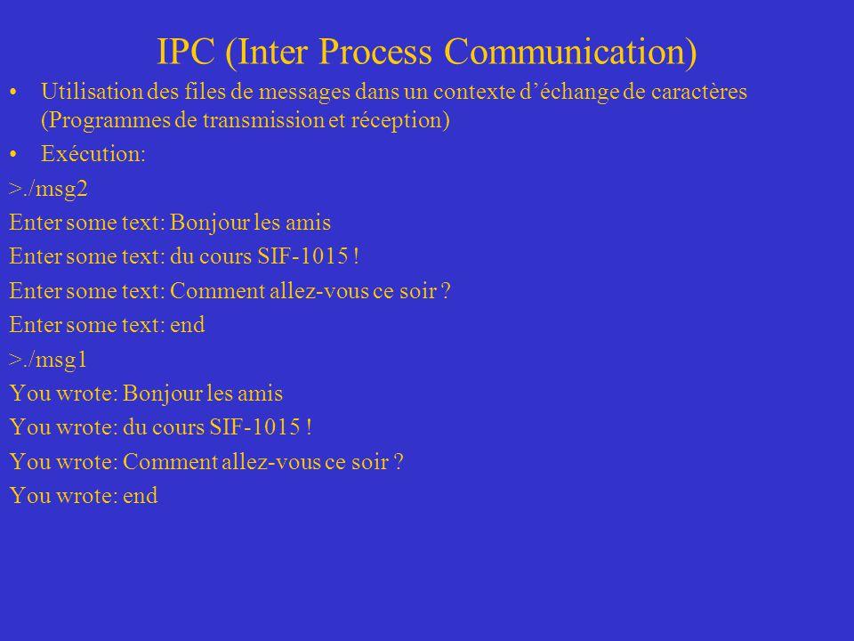 IPC (Inter Process Communication) Utilisation des files de messages dans un contexte déchange de caractères (Programmes de transmission et réception) Exécution: >./msg2 Enter some text: Bonjour les amis Enter some text: du cours SIF-1015 .